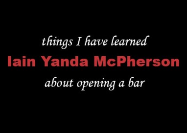 Things I Have Learned About Opening a Bar – Iain Yanda McPherson